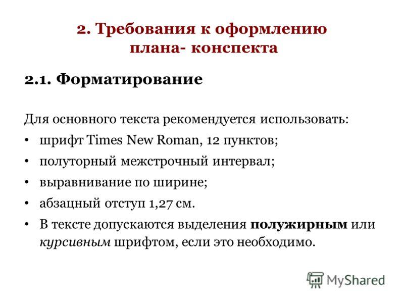 2. Требования к оформлению плана- конспекта 2.1. Форматирование Для основного текста рекомендуется использовать: шрифт Times New Roman, 12 пунктов; полуторный межстрочный интервал; выравнивание по ширине; абзацный отступ 1,27 см. В тексте допускаются