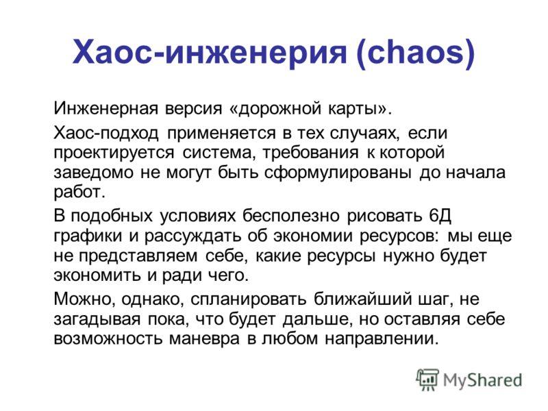Хаос-инженерия (chaos) Инженерная версия «дорожной карты». Хаос-подход применяется в тех случаях, если проектируется система, требования к которой заведомо не могут быть сформулированы до начала работ. В подобных условиях бесполезно рисовать 6Д графи