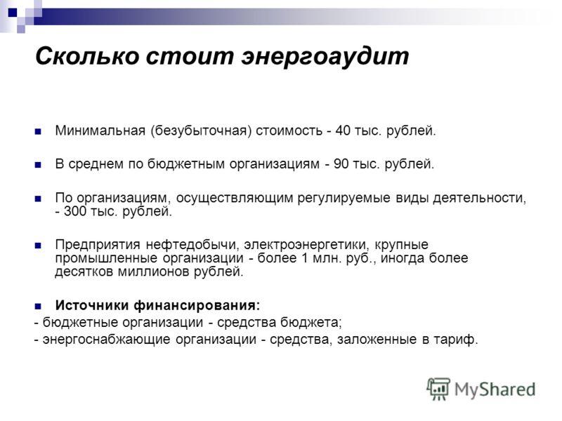Сколько стоит энергоаудит Минимальная (безубыточная) стоимость - 40 тыс. рублей. В среднем по бюджетным организациям - 90 тыс. рублей. По организациям, осуществляющим регулируемые виды деятельности, - 300 тыс. рублей. Предприятия нефтедобычи, электро