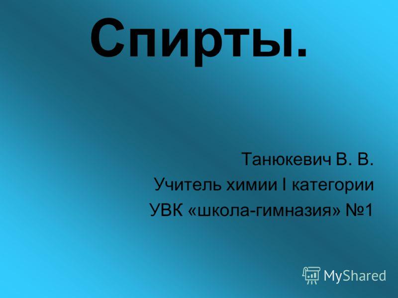 Спирты. Танюкевич В. В. Учитель химии I категории УВК «школа-гимназия» 1