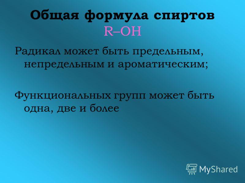 Общая формула спиртов R–OH Радикал может быть предельным, непредельным и ароматическим; Функциональных групп может быть одна, две и более