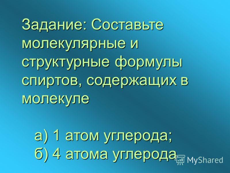 Задание: Составьте молекулярные и структурные формулы спиртов, содержащих в молекуле а) 1 атом углерода; б) 4 атома углерода
