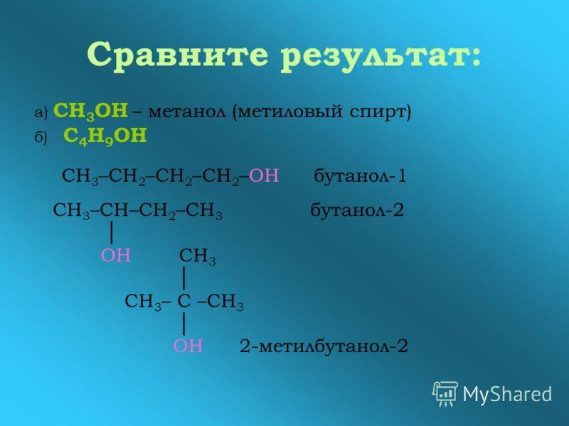 Сравните результат: а) СН 3 ОН – метанол (метиловый спирт) б) С 4 Н 9 ОН СН 3 –СН 2 –СН 2 –СН 2 –ОН бутанол-1 СН 3 –СН–СН 2 –СН 3 бутанол-2 ОН СН 3 СН 3 – С –СН 3 ОН 2-метилбутанол-2