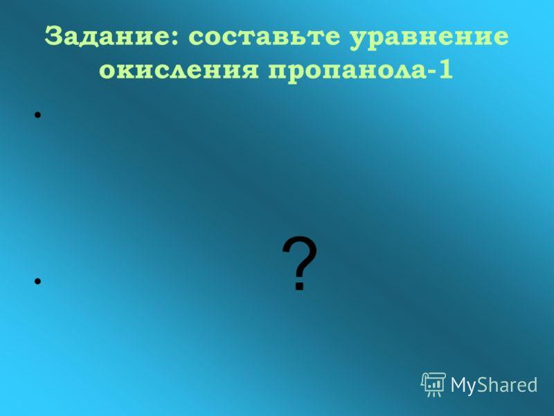 Задание: составьте уравнение окисления пропанола-1 ?