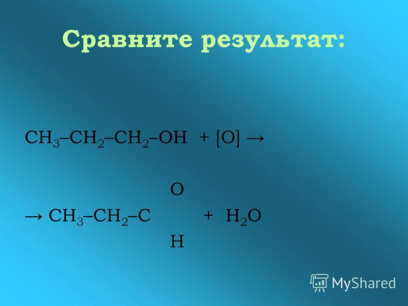 Сравните результат: СН 3 –СН 2 –СН 2 –ОН + [О] О СН 3 –СН 2 –С + Н 2 О Н