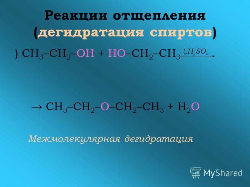 Реакции отщепления (дегидратация спиртов) ) СН 3 –СН 2 –OH + НО–СН 2 –СН 3 t,H 2 SO 4 СН 3 –СН 2 –O–СН 2 –СН 3 + Н 2 О Межмолекулярная дегидратация