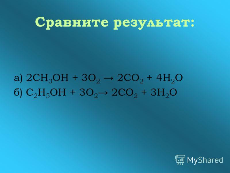 Сравните результат: а) 2СН 3 ОН + 3О 2 2СО 2 + 4Н 2 О б) С 2 Н 5 ОН + 3О 2 2СО 2 + 3Н 2 О
