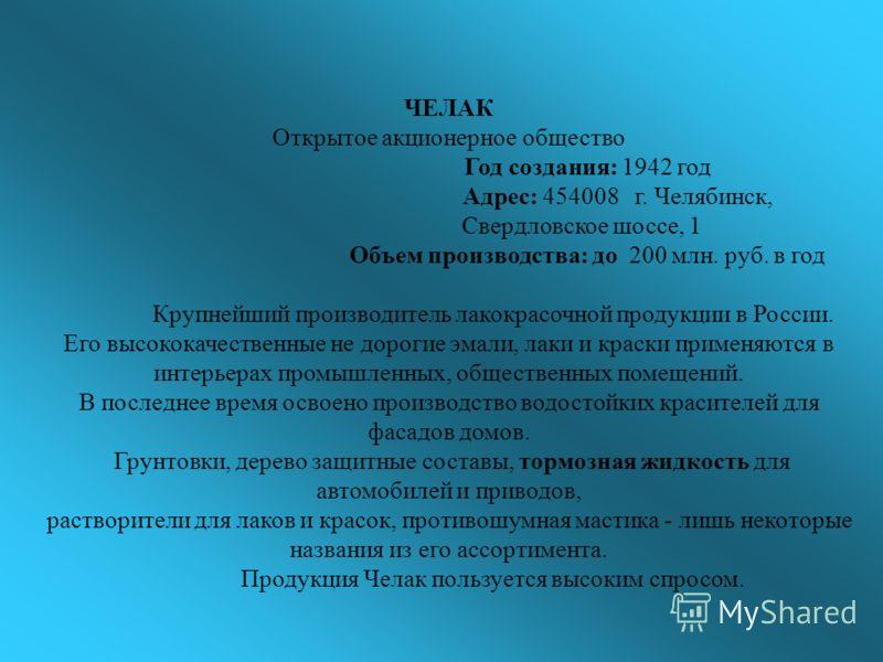 ЧЕЛАК Открытое акционерное общество Год создания: 1942 год Адрес: 454008 г. Челябинск, Свердловское шоссе, 1 Объем производства: до 200 млн. руб. в год Крупнейший производитель лакокрасочной продукции в России. Его высококачественные не дорогие эмали