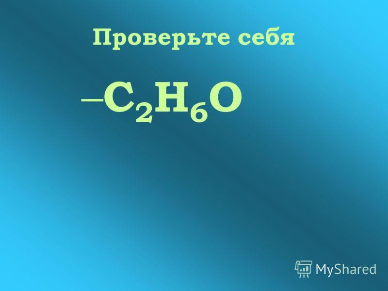 Проверьте себя –С2Н6О–С2Н6О