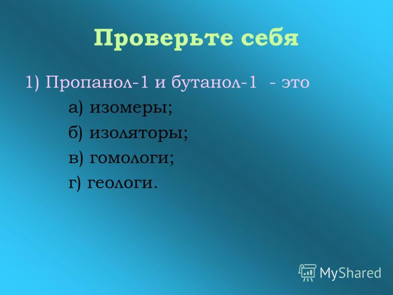 Проверьте себя 1) Пропанол-1 и бутанол-1 - это а) изомеры; б) изоляторы; в) гомологи; г) геологи.
