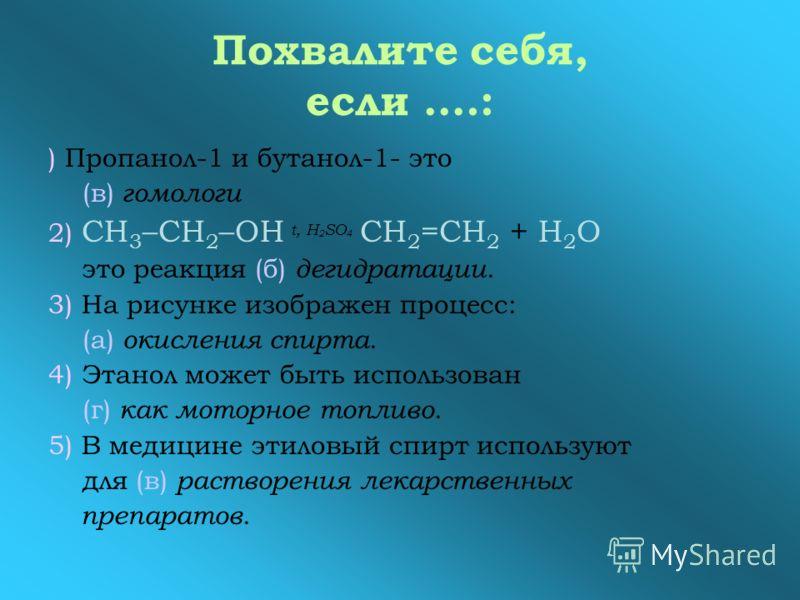 Похвалите себя, если ….: ) Пропанол-1 и бутанол-1- это (в) гомологи 2) СН 3 –СН 2 –ОН t, H 2 SO 4 СН 2 =СН 2 + Н 2 О это реакция (б) дегидратации. 3) На рисунке изображен процесс: (а) окисления спирта. 4) Этанол может быть использован (г) как моторно