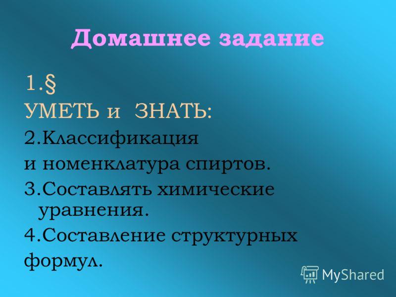 Домашнее задание 1.§ УМЕТЬ и ЗНАТЬ: 2.Классификация и номенклатура спиртов. 3.Составлять химические уравнения. 4.Составление структурных формул.