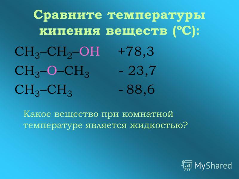 Сравните температуры кипения веществ (ºС): СН 3 –СН 2 –ОН +78,3 СН 3 –О–СН 3 - 23,7 СН 3 –СН 3 - 88,6 Какое вещество при комнатной температуре является жидкостью?