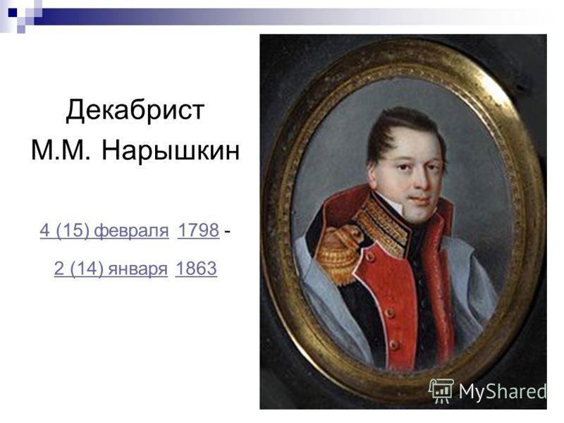 Декабрист М.М. Нарышкин 4 (15) февраля4 (15) февраля 1798 -1798 2 (14) января2 (14) января 18631863