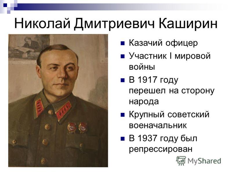 Николай Дмитриевич Каширин Казачий офицер Участник I мировой войны В 1917 году перешел на сторону народа Крупный советский военачальник В 1937 году был репрессирован