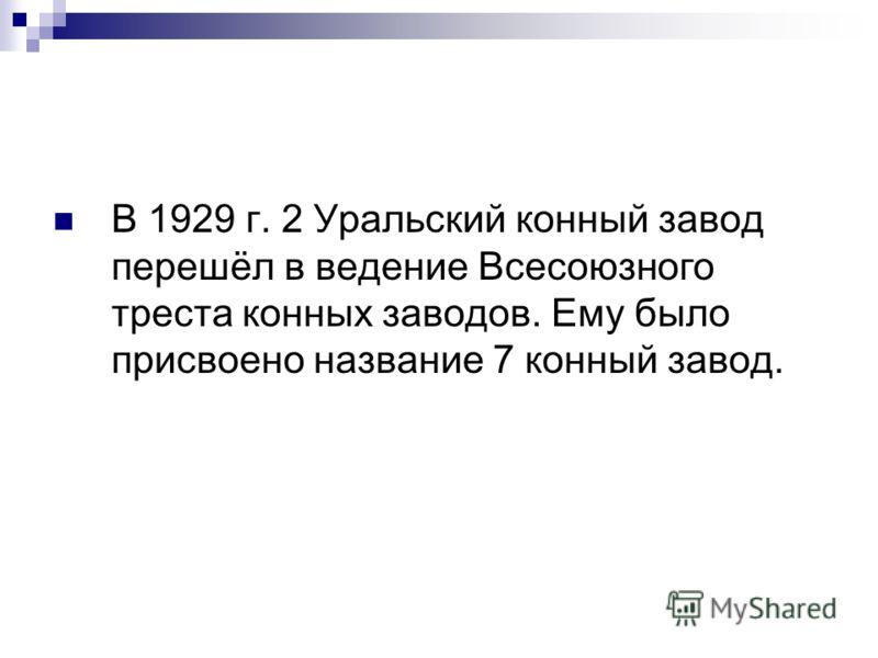 В 1929 г. 2 Уральский конный завод перешёл в ведение Всесоюзного треста конных заводов. Ему было присвоено название 7 конный завод.