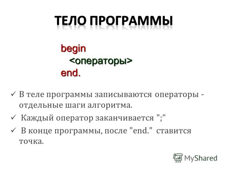 В теле программы записываются операторы - отдельные шаги алгоритма. Каждый оператор заканчивается ; В конце программы, после end. ставится точка. begin end.