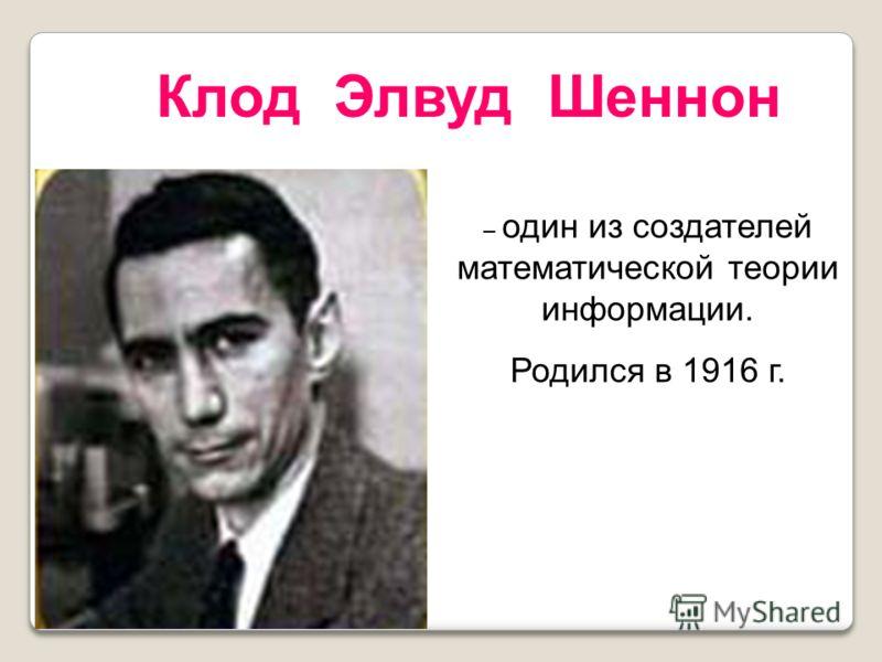 – один из создателей математической теории информации. Родился в 1916 г. Клод Элвуд Шеннон