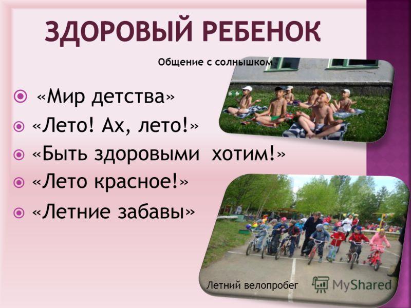 «Мир детства» «Лето! Ах, лето!» «Быть здоровыми хотим!» «Лето красное!» «Летние забавы » Летний велопробег Общение с солнышком