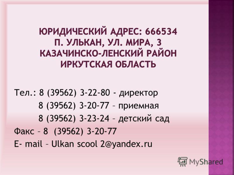 Тел.: 8 (39562) 3-22-80 - директор 8 (39562) 3-20-77 – приемная 8 (39562) 3-23-24 – детский сад Факс – 8 (39562) 3-20-77 Е- mail – Ulkan scool 2@yandex.ru