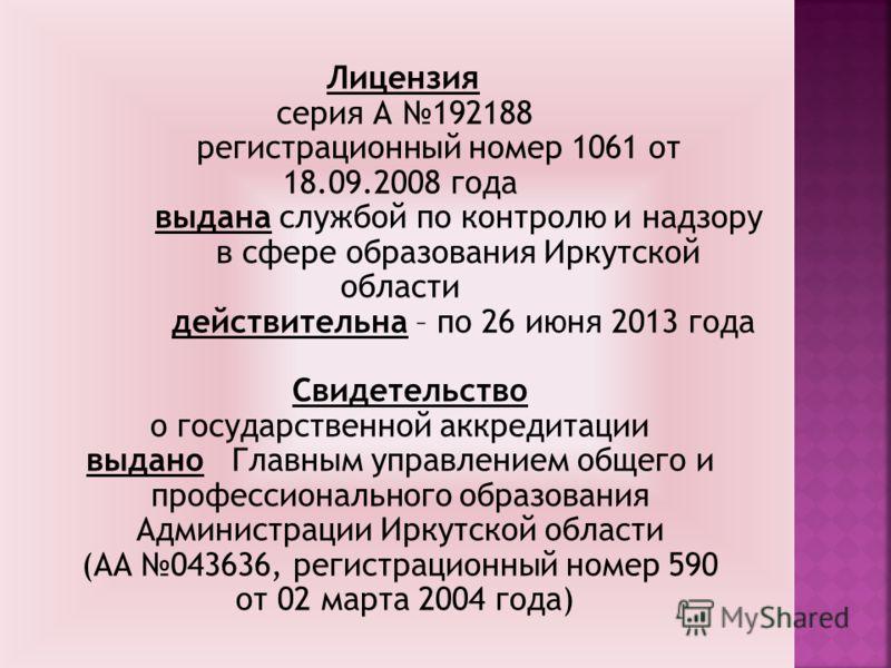 Лицензия серия А 192188 регистрационный номер 1061 от 18.09.2008 года выдана службой по контролю и надзору в сфере образования Иркутской области действительна – по 26 июня 2013 года Свидетельство о государственной аккредитации выдано Главным управлен