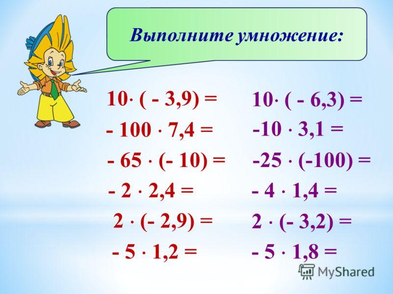 Выполните умножение: 10 ( - 3,9) = - 100 7,4 = - 65 (- 10) = - 2 2,4 = 2 (- 2,9) = - 5 1,2 = 10 ( - 6,3) = -10 3,1 = -25 (-100) = - 4 1,4 = 2 (- 3,2) = - 5 1,8 =