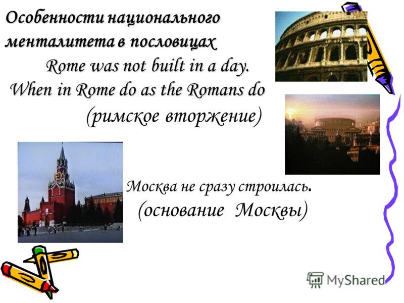 Особенности национального менталитета в пословицах Rome was not built in a day. When in Rome do as the Romans do (римское вторжение) Москва не сразу строилась. (основание Москвы)