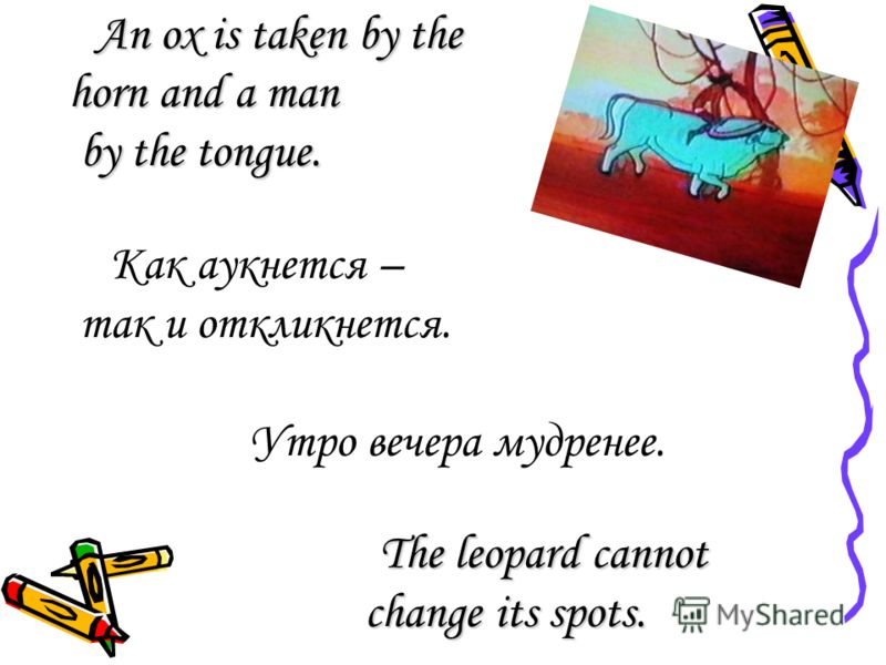 An ox is taken by the An ox is taken by the horn and a man by the tongue. by the tongue. Как аукнется – так и откликнется. Утро вечера мудренее. The leopard cannot The leopard cannot change its spots. change its spots.