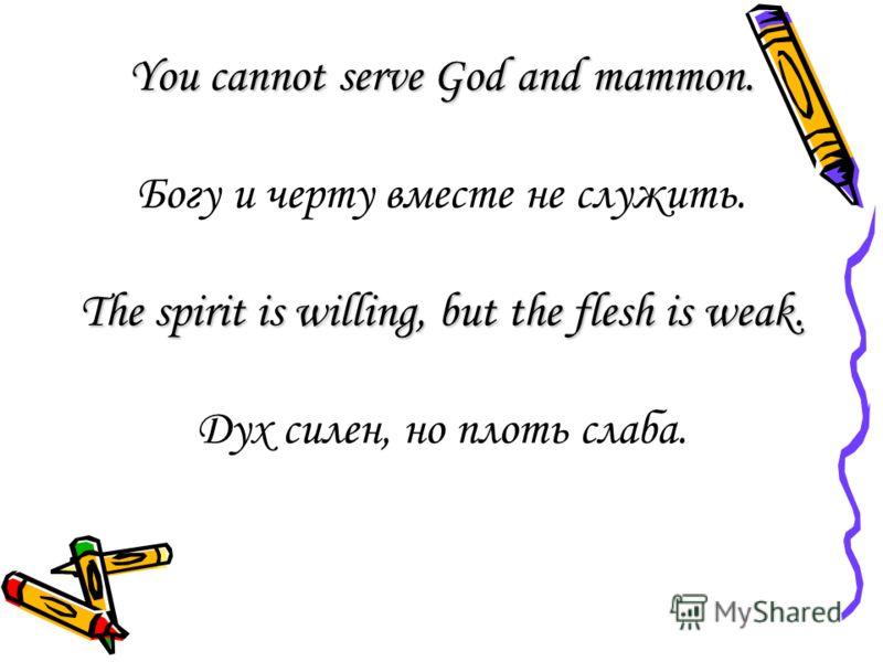 You cannot serve God and mammon. Богу и черту вместе не служить. The spirit is willing, but the flesh is weak. Дух силен, но плоть слаба.