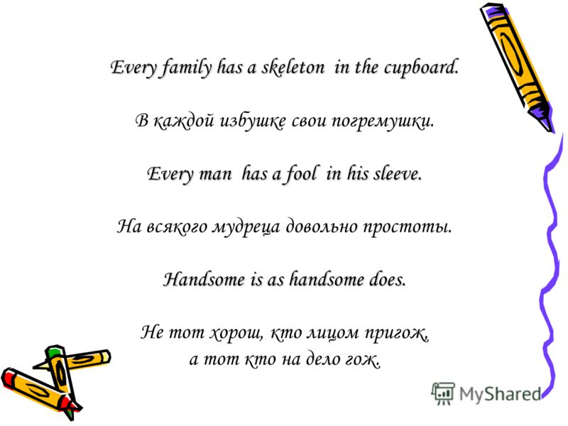 Every family has a skeleton in the cupboard. В каждой избушке свои погремушки. Every man has a fool in his sleeve. На всякого мудреца довольно простоты. Handsome is as handsome does. Не тот хорош, кто лицом пригож, а тот кто на дело гож.
