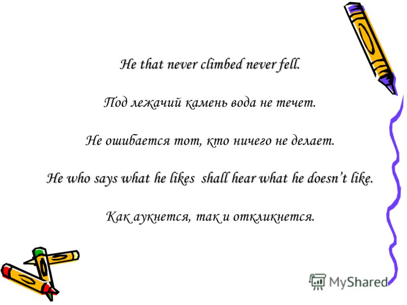 He that never climbed never fell. Под лежачий камень вода не течет. Не ошибается тот, кто ничего не делает. He who says what he likes shall hear what he doesnt like. Как аукнется, так и откликнется.