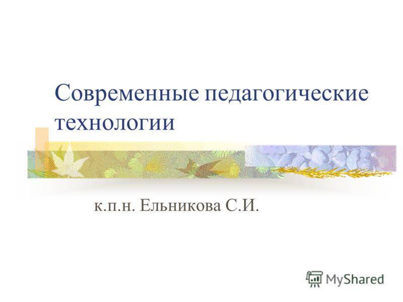 Современные педагогические технологии к.п.н. Ельникова С.И.