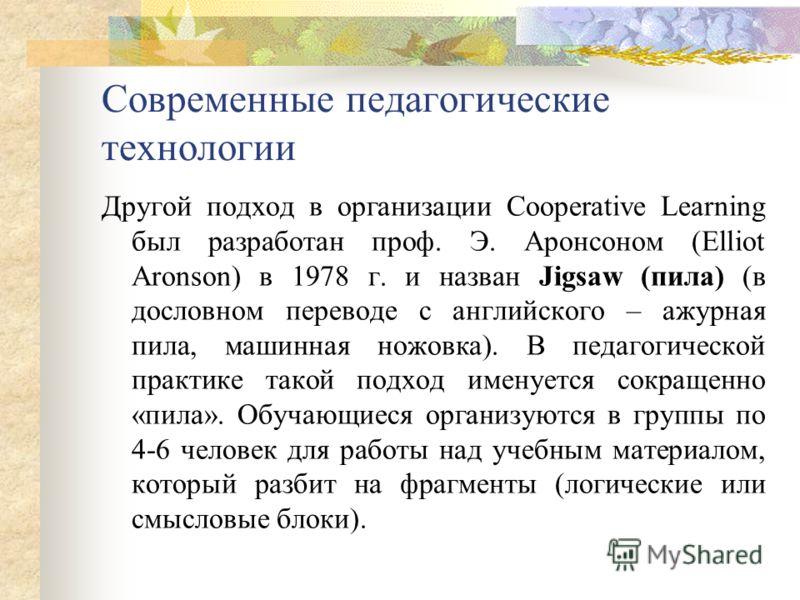Современные педагогические технологии Другой подход в организации Cooperative Learning был разработан проф. Э. Аронсоном (Elliot Aronson) в 1978 г. и назван Jigsaw (пила) (в дословном переводе с английского – ажурная пила, машинная ножовка). В педаго