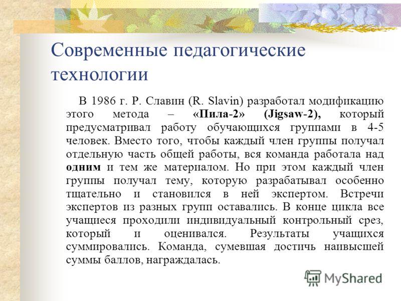 Современные педагогические технологии В 1986 г. Р. Славин (R. Slavin) разработал модификацию этого метода – «Пила-2» (Jigsaw-2), который предусматривал работу обучающихся группами в 4-5 человек. Вместо того, чтобы каждый член группы получал отдельную