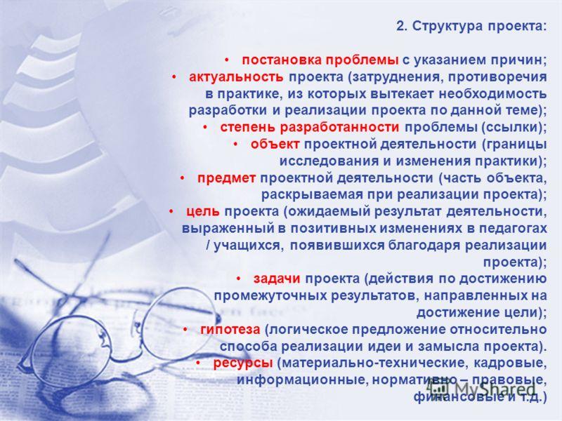 2. Структура проекта: постановка проблемы с указанием причин; актуальность проекта (затруднения, противоречия в практике, из которых вытекает необходимость разработки и реализации проекта по данной теме); степень разработанности проблемы (ссылки); об