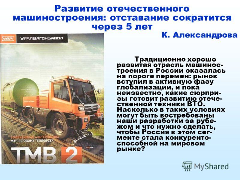 Развитие отечественного машиностроения: отставание сократится через 5 лет К. Александрова Традиционно хорошо развитая отрасль машинос- троения в России оказалась на пороге перемен: рынок вступил в активную фазу глобализации, и пока неизвестно, какие