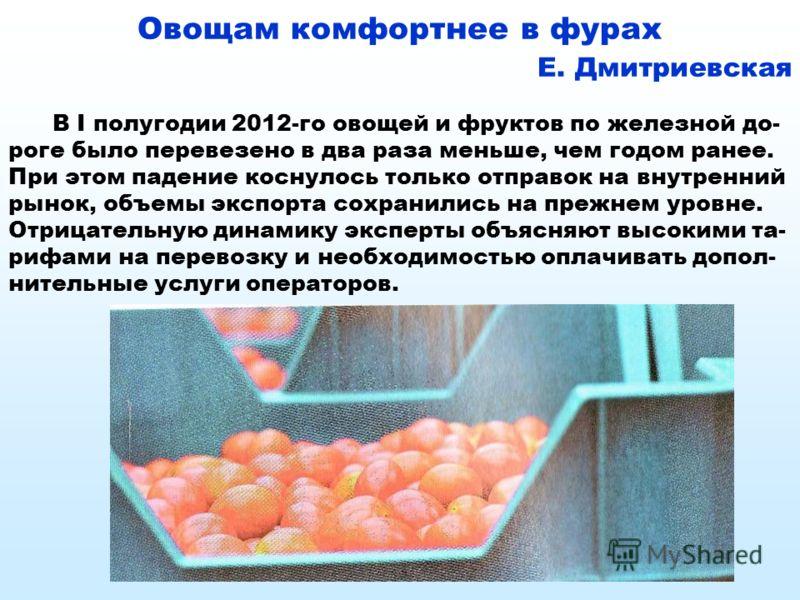 Овощам комфортнее в фурах Е. Дмитриевская В I полугодии 2012-го овощей и фруктов по железной до- роге было перевезено в два раза меньше, чем годом ранее. При этом падение коснулось только отправок на внутренний рынок, объемы экспорта сохранились на п
