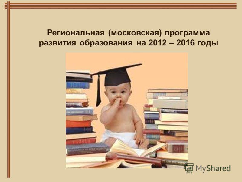 Региональная (московская) программа развития образования на 2012 – 2016 годы