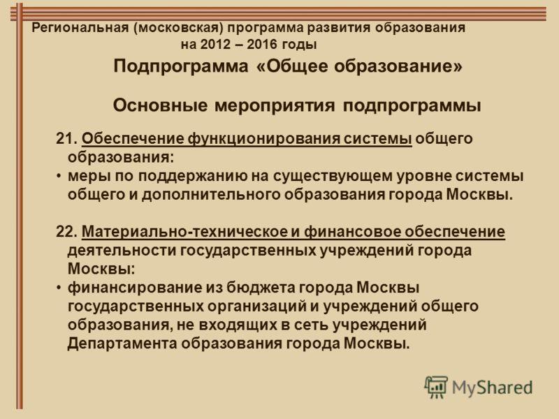 Региональная (московская) программа развития образования на 2012 – 2016 годы Основные мероприятия подпрограммы Подпрограмма «Общее образование» 21. Обеспечение функционирования системы общего образования: меры по поддержанию на существующем уровне си