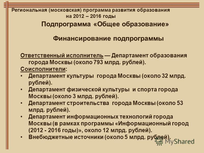 Региональная (московская) программа развития образования на 2012 – 2016 годы Финансирование подпрограммы Подпрограмма «Общее образование» Ответственный исполнитель Департамент образования города Москвы (около 793 млрд. рублей). Соисполнители: Департа