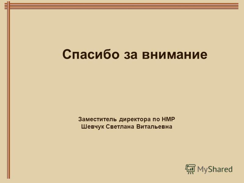 Спасибо за внимание Заместитель директора по НМР Шевчук Светлана Витальевна