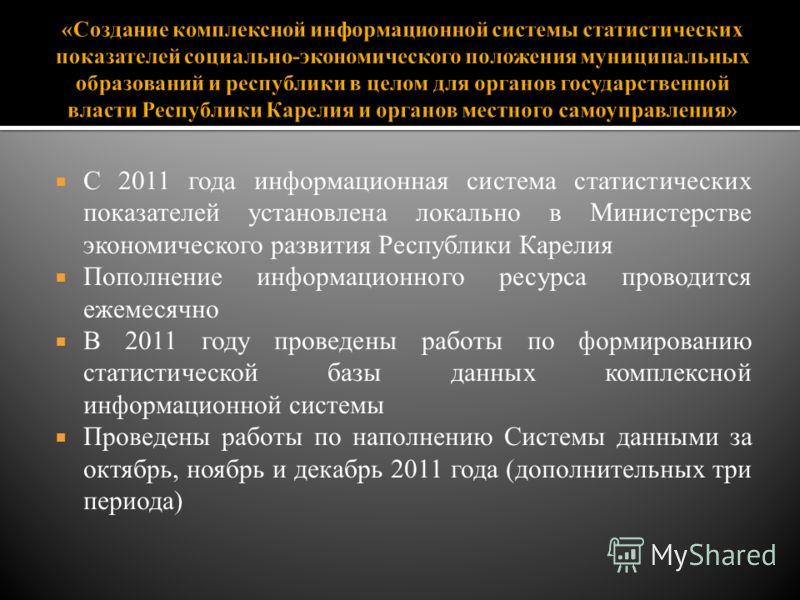 С 2011 года информационная система статистических показателей установлена локально в Министерстве экономического развития Республики Карелия Пополнение информационного ресурса проводится ежемесячно В 2011 году проведены работы по формированию статист
