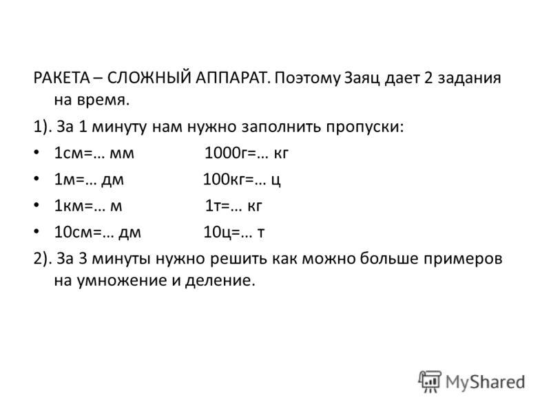 РАКЕТА – СЛОЖНЫЙ АППАРАТ. Поэтому Заяц дает 2 задания на время. 1). За 1 минуту нам нужно заполнить пропуски: 1см=… мм 1000г=… кг 1м=… дм 100кг=… ц 1км=… м 1т=… кг 10см=… дм 10ц=… т 2). За 3 минуты нужно решить как можно больше примеров на умножение