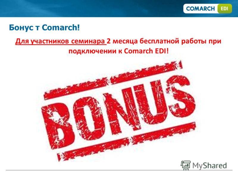 Бонус т Comarch! Для участников семинара 2 месяца бесплатной работы при подключении к Comarch EDI!
