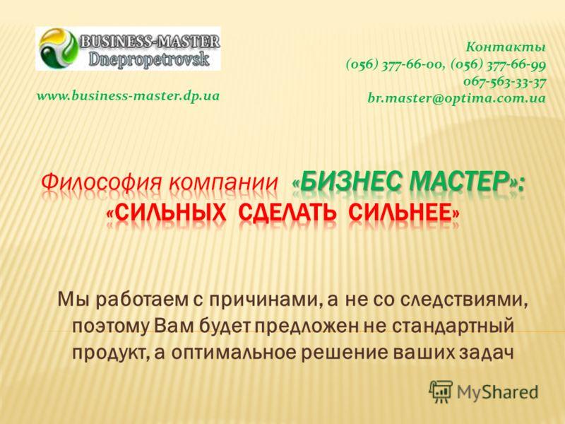 Мы работаем с причинами, а не со следствиями, поэтому Вам будет предложен не стандартный продукт, а оптимальное решение ваших задач Контакты (056) 377-66-00, (056) 377-66-99 067-563-33-37 br.master@optima.com.ua www.business-master.dp.ua