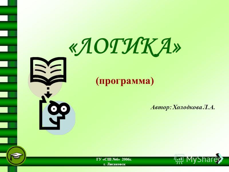 ГУ «СШ 6» 2006г. г. Лисаковск «ЛОГИКА» (программа) Автор: Холодкова Л.А.