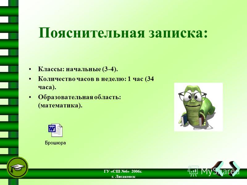 ГУ «СШ 6» 2006г. г. Лисаковск Пояснительная записка: Классы: начальные (3-4). Количество часов в неделю: 1 час (34 часа). Образовательная область: (математика).