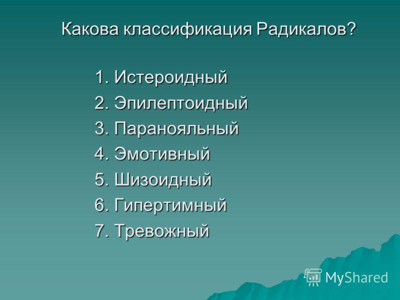 Какова классификация Радикалов? Какова классификация Радикалов? 1. Истероидный 2. Эпилептоидный 3. Паранояльный 4. Эмотивный 5. Шизоидный 6. Гипертимный 7. Тревожный 1. Истероидный 2. Эпилептоидный 3. Паранояльный 4. Эмотивный 5. Шизоидный 6. Гиперти