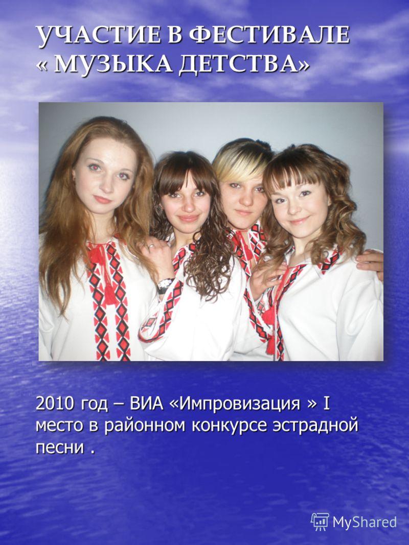 УЧАСТИЕ В ФЕСТИВАЛЕ « МУЗЫКА ДЕТСТВА» 2010 год – ВИА «Импровизация » I место в районном конкурсе эстрадной песни.