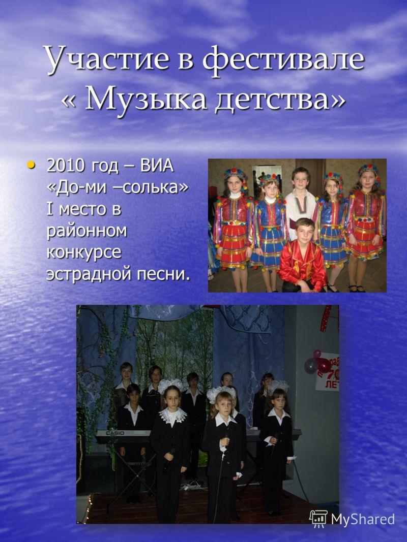 Участие в фестивале « Музыка детства» 2010 год – ВИА «До-ми –солька» I место в районном конкурсе эстрадной песни. 2010 год – ВИА «До-ми –солька» I место в районном конкурсе эстрадной песни.